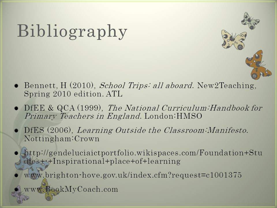 Bibliography Bennett, H (2010), School Trips: all aboard. New2Teaching, Spring 2010 edition. ATL.
