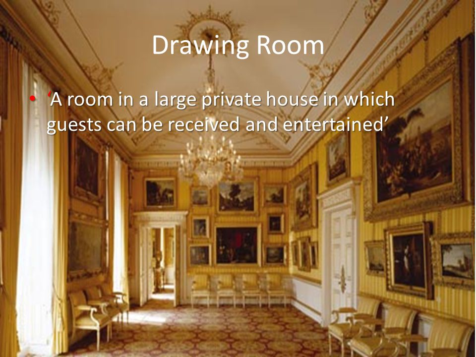 Drawing Room 'A room in a large private house in which guests can be received and entertained'