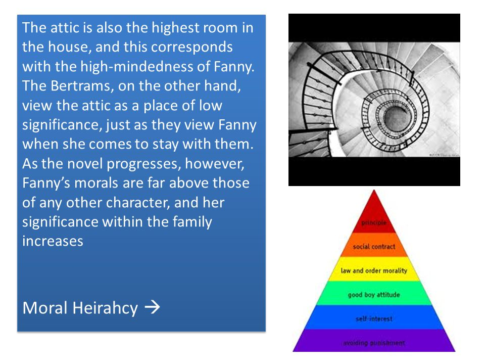 The attic is also the highest room in the house, and this corresponds with the high-mindedness of Fanny. The Bertrams, on the other hand, view the attic as a place of low significance, just as they view Fanny when she comes to stay with them. As the novel progresses, however, Fanny's morals are far above those of any other character, and her significance within the family increases