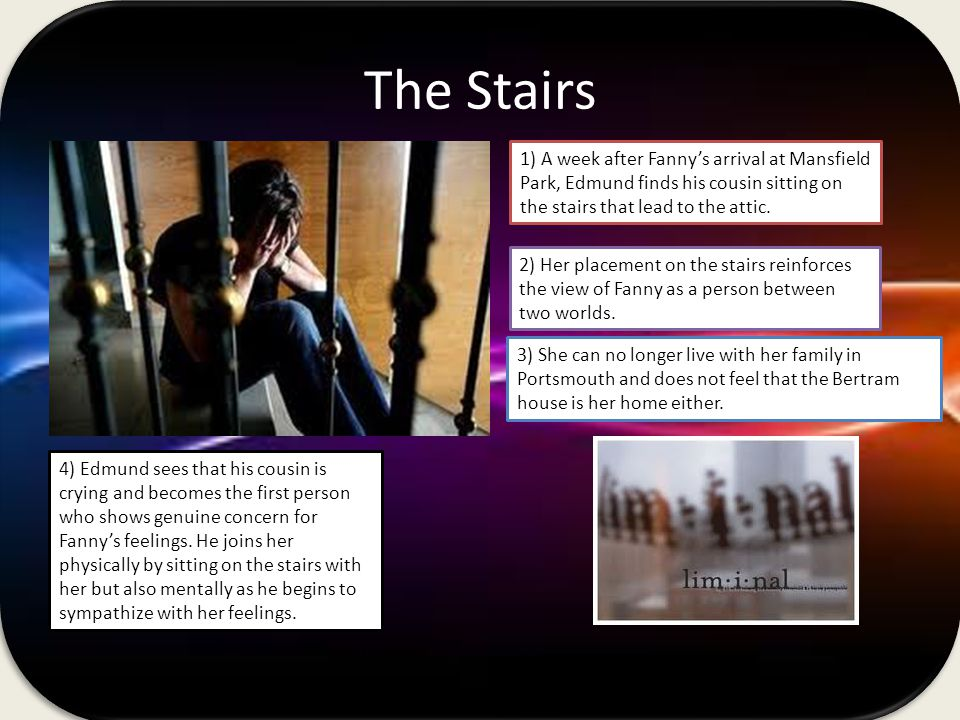 The Stairs 1) A week after Fanny's arrival at Mansfield Park, Edmund finds his cousin sitting on the stairs that lead to the attic.