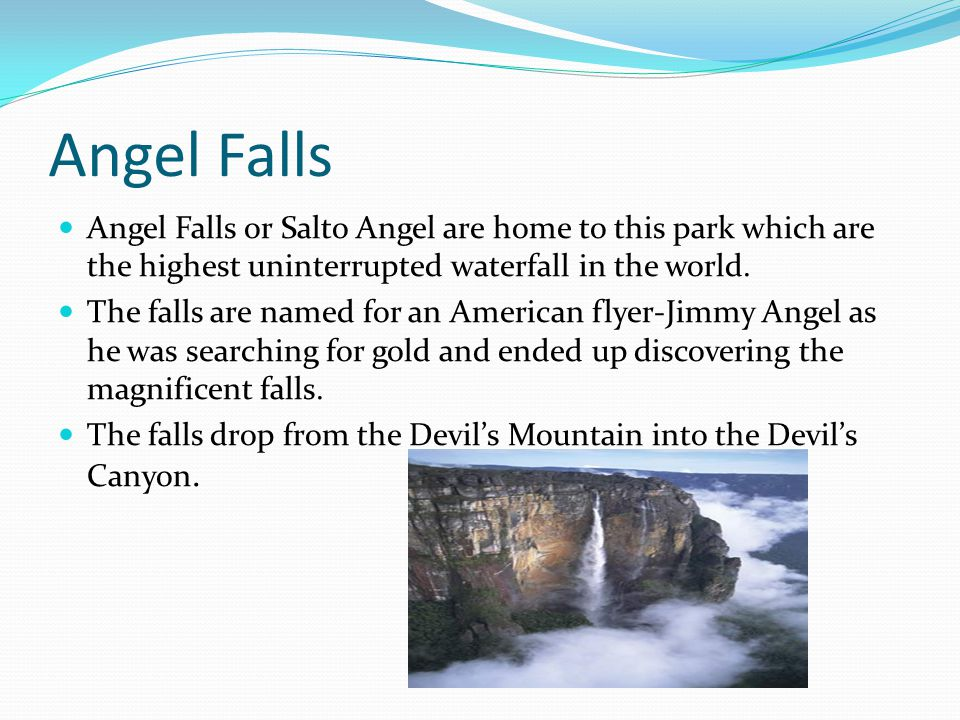Angel Falls Angel Falls or Salto Angel are home to this park which are the highest uninterrupted waterfall in the world.