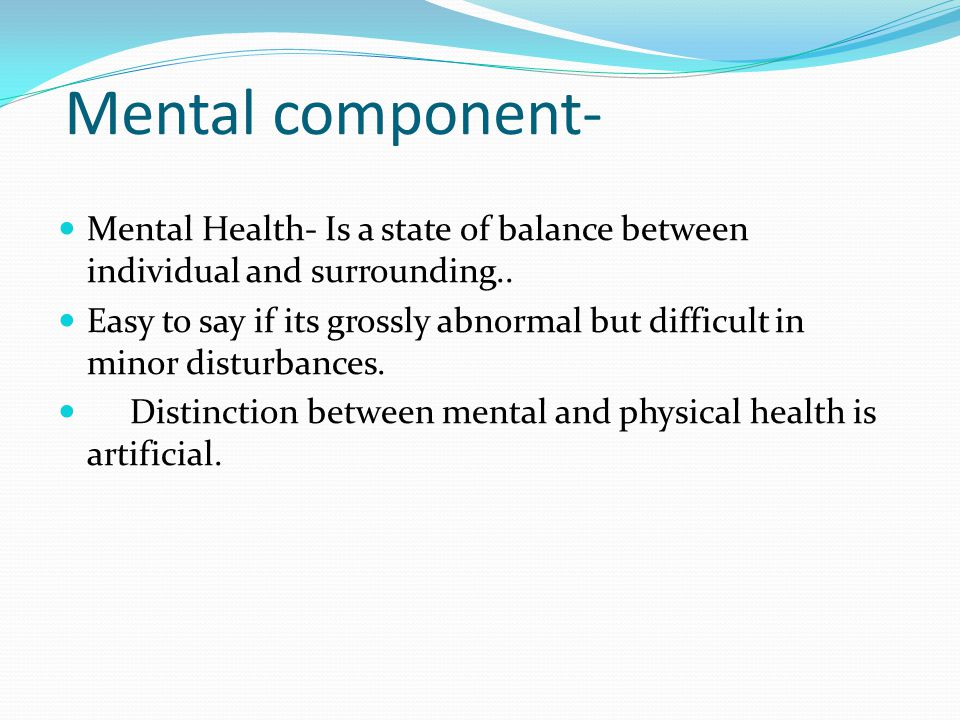 Mental component- Mental Health- Is a state of balance between individual and surrounding..