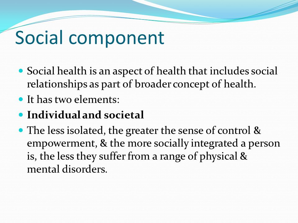 Social component Social health is an aspect of health that includes social relationships as part of broader concept of health.