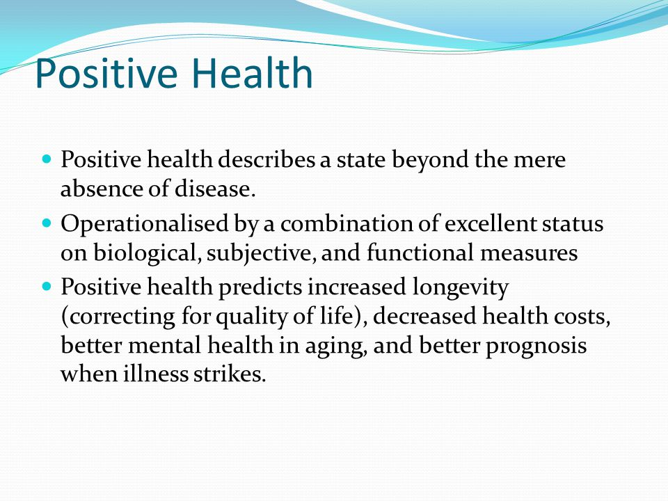 Positive Health Positive health describes a state beyond the mere absence of disease.