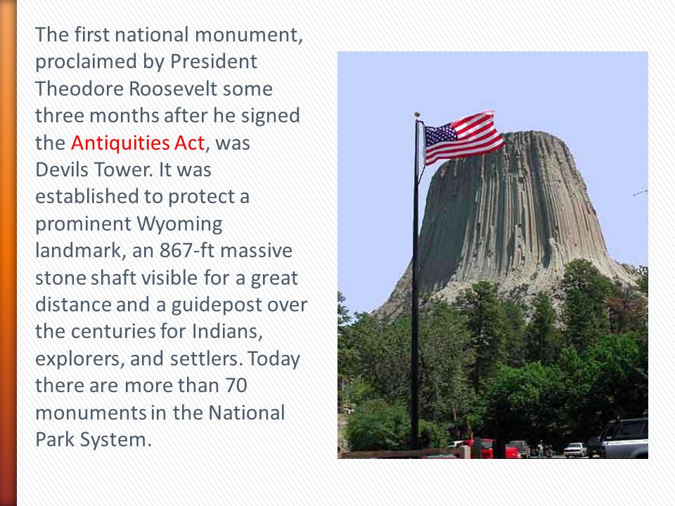 The first national monument, proclaimed by President Theodore Roosevelt some three months after he signed the Antiquities Act, was Devils Tower.