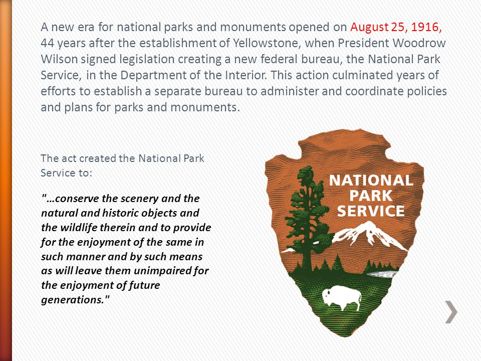 A new era for national parks and monuments opened on August 25, 1916, 44 years after the establishment of Yellowstone, when President Woodrow Wilson signed legislation creating a new federal bureau, the National Park Service, in the Department of the Interior. This action culminated years of efforts to establish a separate bureau to administer and coordinate policies and plans for parks and monuments.