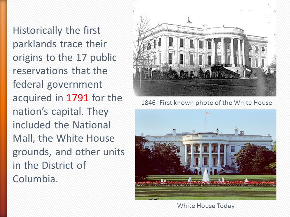 Historically the first parklands trace their origins to the 17 public reservations that the federal government acquired in 1791 for the nation's capital. They included the National Mall, the White House grounds, and other units in the District of Columbia.