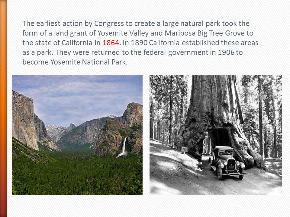 The earliest action by Congress to create a large natural park took the form of a land grant of Yosemite Valley and Mariposa Big Tree Grove to the state of California in 1864.