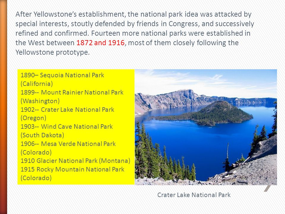 After Yellowstone's establishment, the national park idea was attacked by special interests, stoutly defended by friends in Congress, and successively refined and confirmed. Fourteen more national parks were established in the West between 1872 and 1916, most of them closely following the Yellowstone prototype.