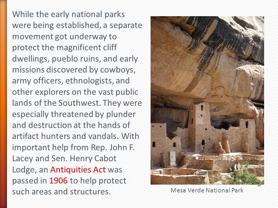 While the early national parks were being established, a separate movement got underway to protect the magnificent cliff dwellings, pueblo ruins, and early missions discovered by cowboys, army officers, ethnologists, and other explorers on the vast public lands of the Southwest. They were especially threatened by plunder and destruction at the hands of artifact hunters and vandals. With important help from Rep. John F. Lacey and Sen. Henry Cabot Lodge, an Antiquities Act was passed in 1906 to help protect such areas and structures.