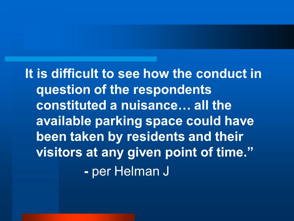 It is difficult to see how the conduct in question of the respondents constituted a nuisance… all the available parking space could have been taken by residents and their visitors at any given point of time. - per Helman J