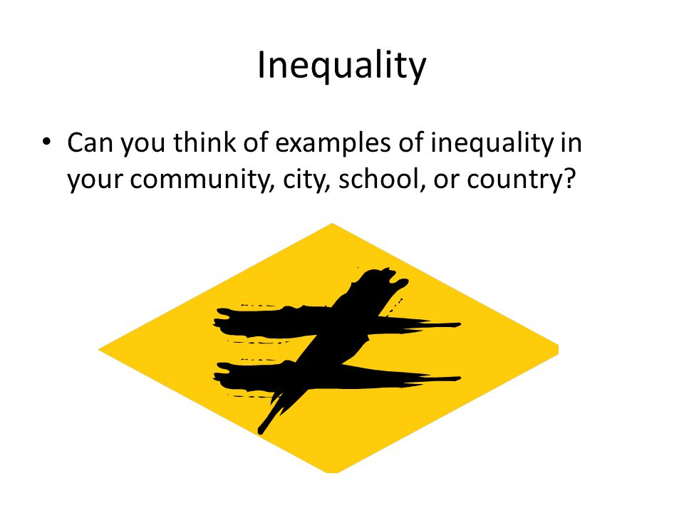 Inequality Can you think of examples of inequality in your community, city, school, or country