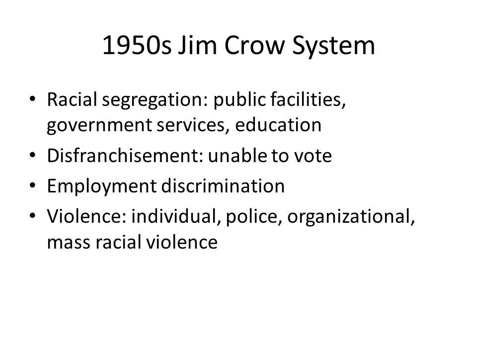 1950s Jim Crow System Racial segregation: public facilities, government services, education. Disfranchisement: unable to vote.