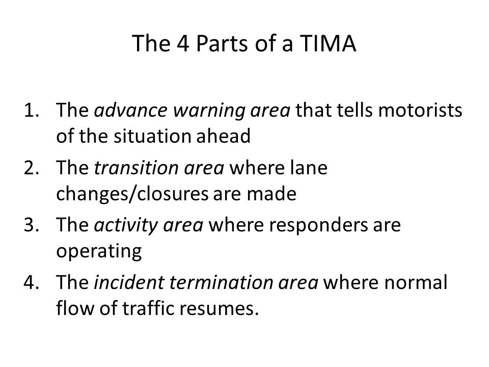 The 4 Parts of a TIMA The advance warning area that tells motorists of the situation ahead. The transition area where lane changes/closures are made.