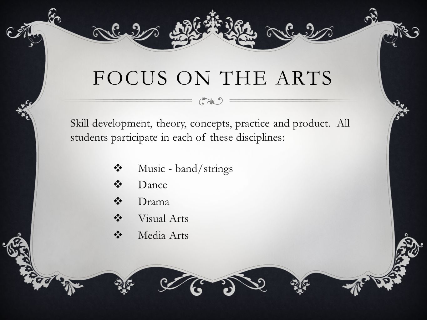 Focus on the arts Skill development, theory, concepts, practice and product. All students participate in each of these disciplines: