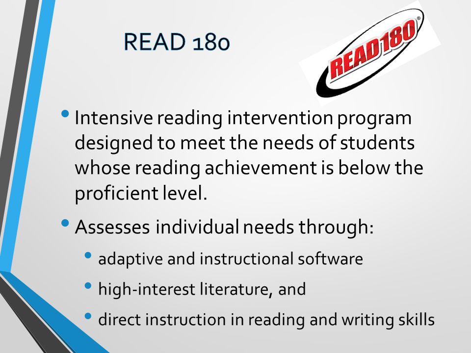 READ 180 Intensive reading intervention program designed to meet the needs of students whose reading achievement is below the proficient level.