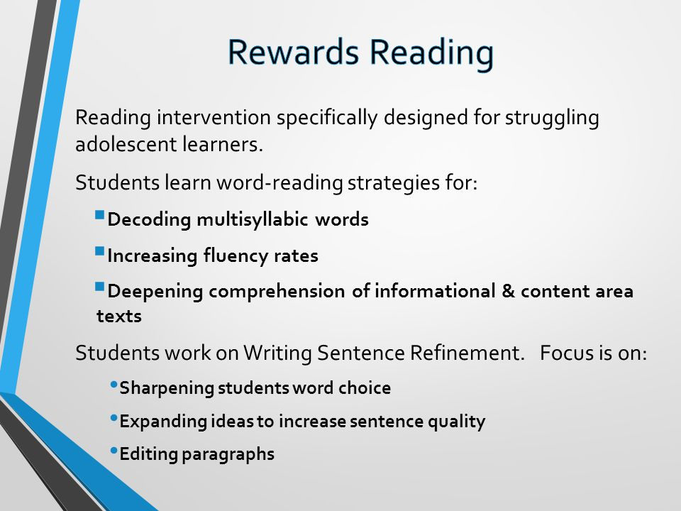 Rewards Reading Reading intervention specifically designed for struggling adolescent learners. Students learn word-reading strategies for: