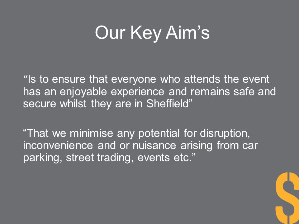 Our Key Aim's Is to ensure that everyone who attends the event has an enjoyable experience and remains safe and secure whilst they are in Sheffield