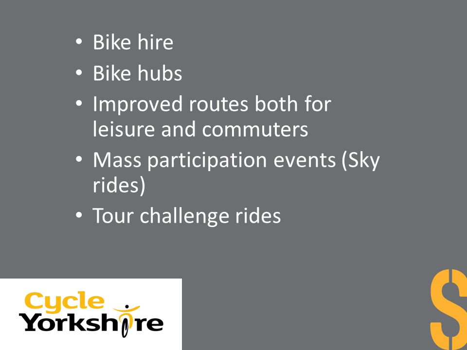 Bike hire Bike hubs. Improved routes both for leisure and commuters. Mass participation events (Sky rides)