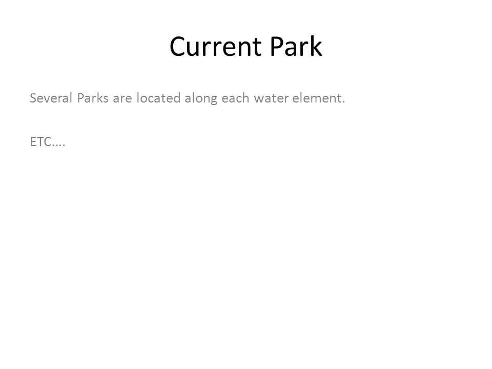Current Park Several Parks are located along each water element. ETC….