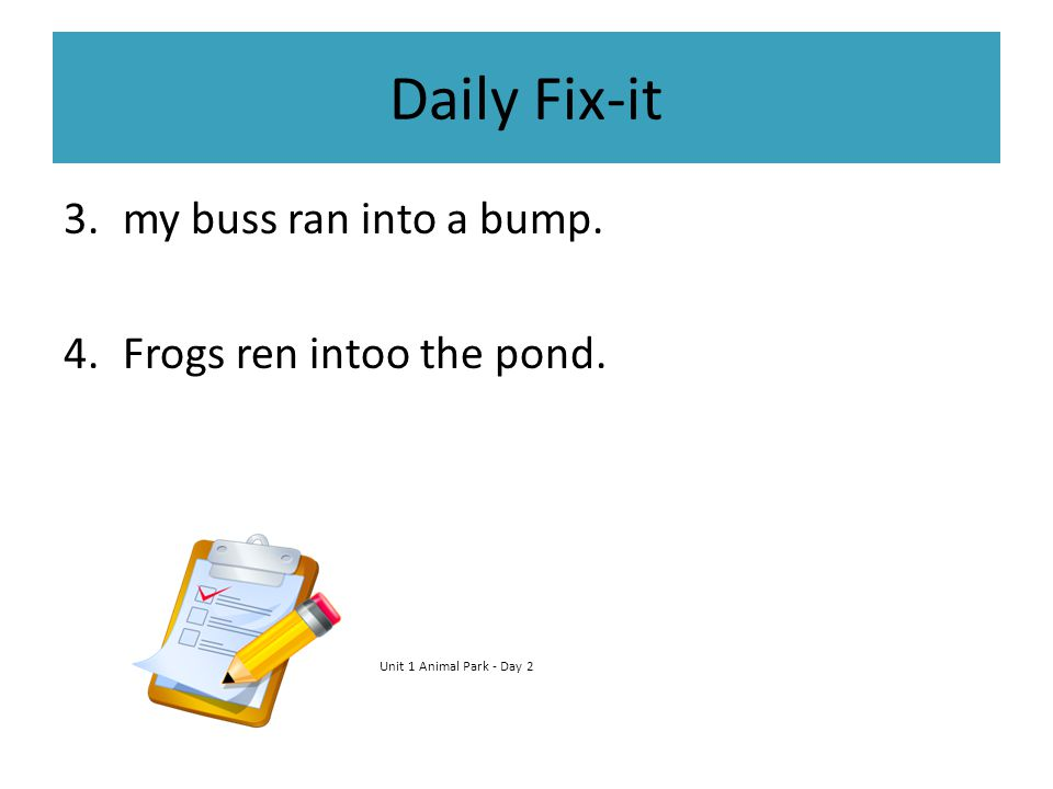 Daily Fix-it my buss ran into a bump. Frogs ren intoo the pond.