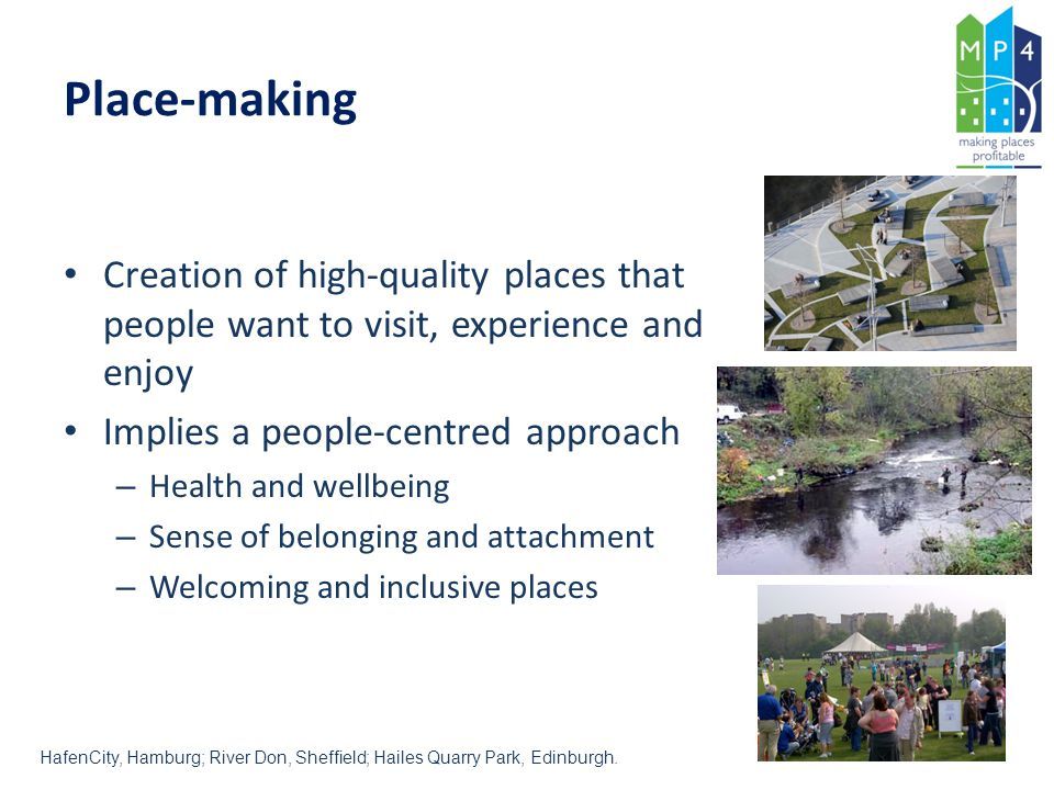 Place-making Creation of high-quality places that people want to visit, experience and enjoy. Implies a people-centred approach.