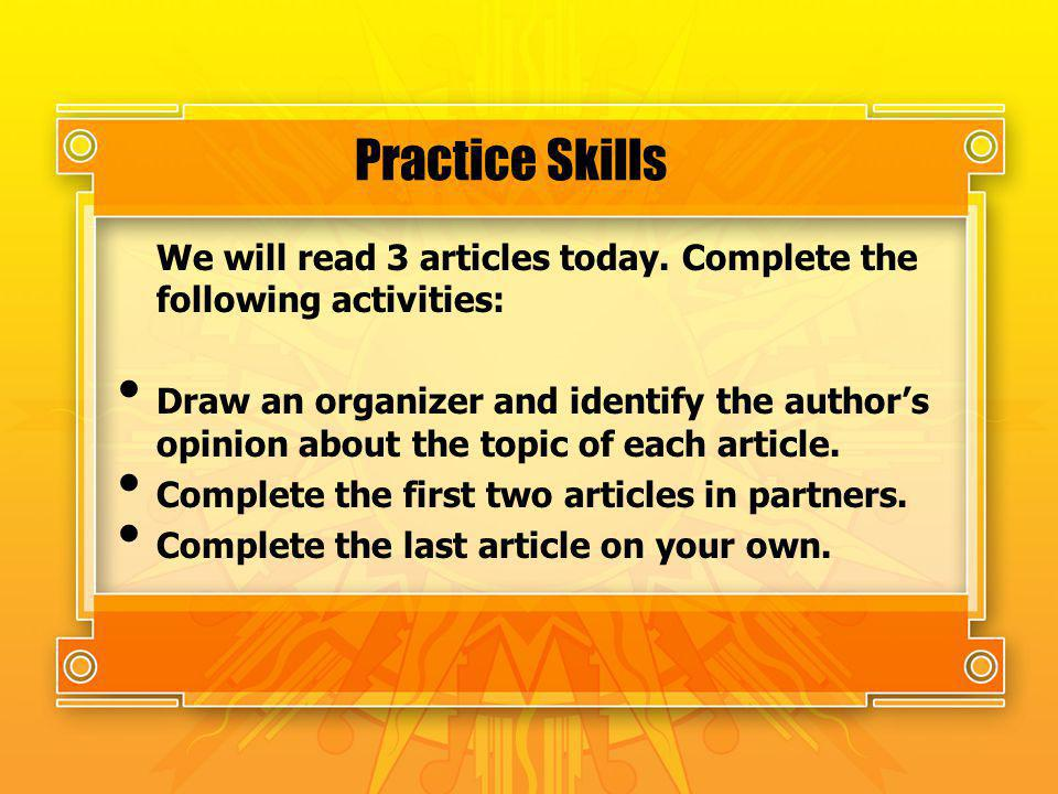 Practice Skills We will read 3 articles today. Complete the following activities: