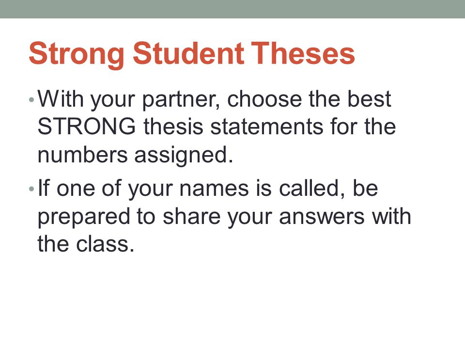 Strong Student Theses With your partner, choose the best STRONG thesis statements for the numbers assigned.