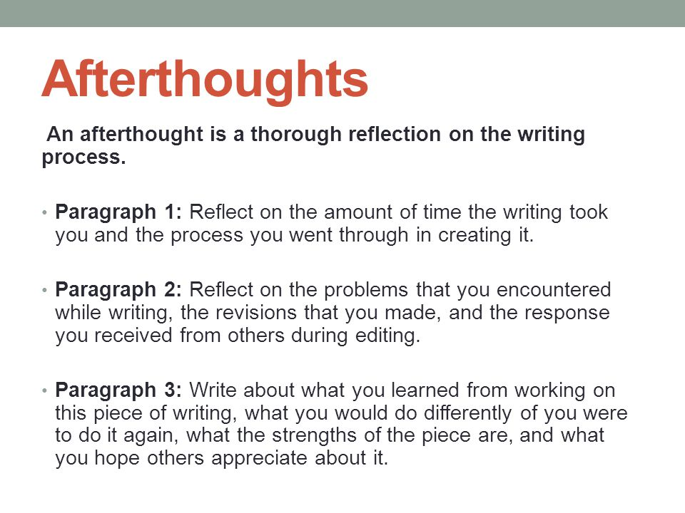 Afterthoughts An afterthought is a thorough reflection on the writing process.