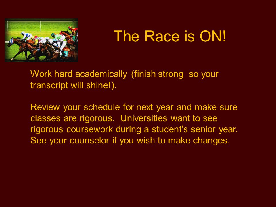 The Race is ON! Work hard academically (finish strong so your transcript will shine!).