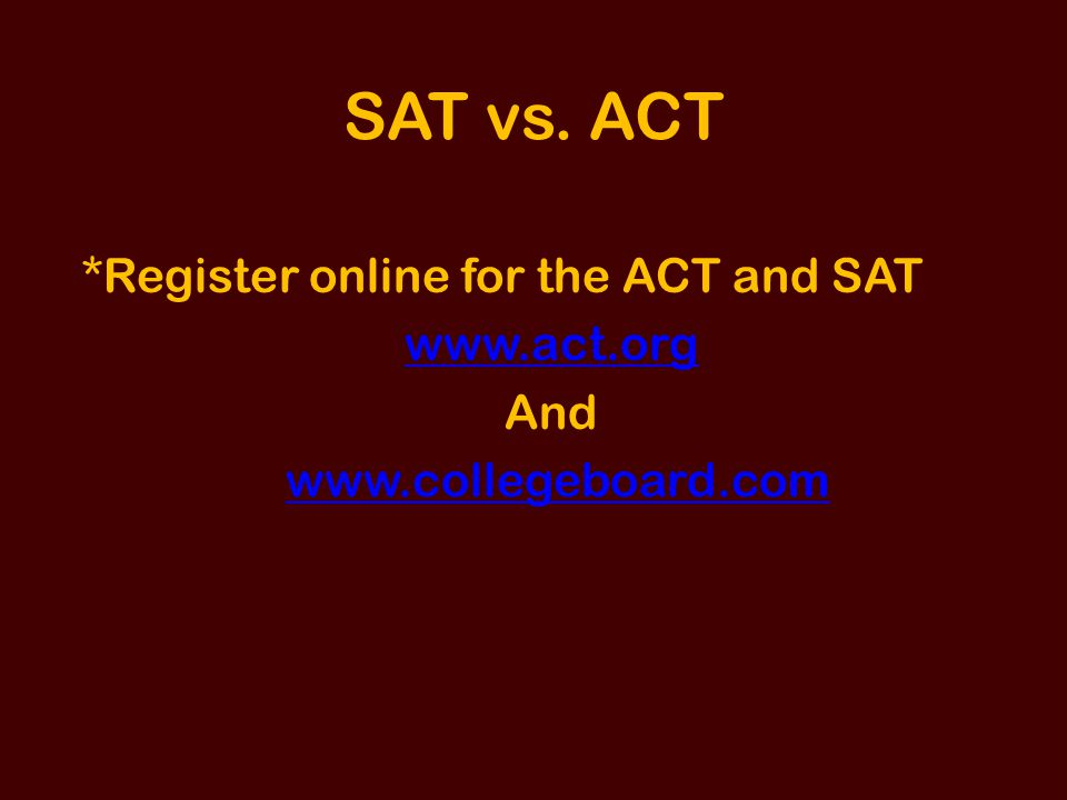 SAT vs. ACT *Register online for the ACT and SAT www.act.org And www.collegeboard.com