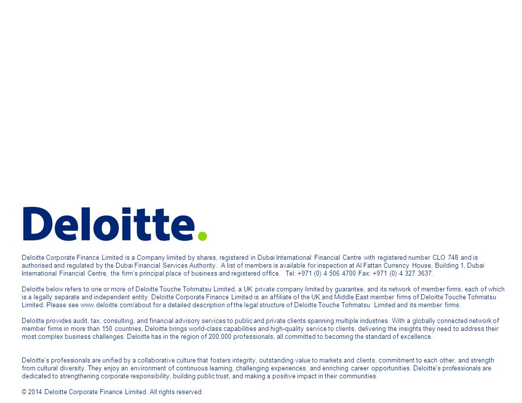 Deloitte Corporate Finance Limited is a Company limited by shares, registered in Dubai International Financial Centre with registered number CLO 748 and is authorised and regulated by the Dubai Financial Services Authority. A list of members is available for inspection at Al Fattan Currency House, Building 1, Dubai International Financial Centre, the firm's principal place of business and registered office. Tel: +971 (0) 4 506 4700 Fax: +971 (0) 4 327 3637.