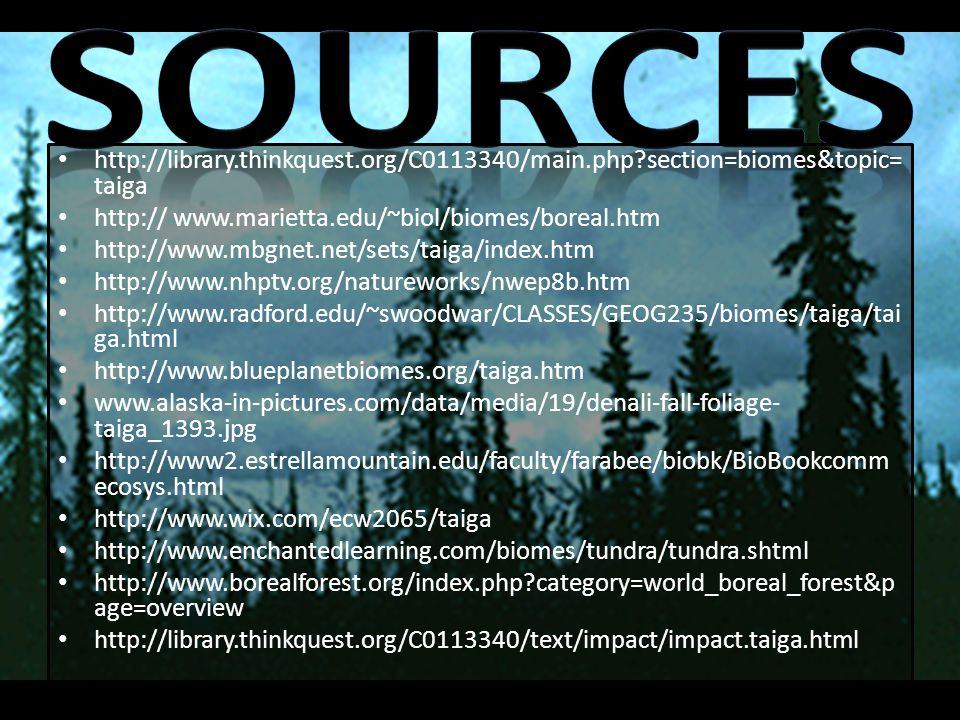 Sources http://library.thinkquest.org/C0113340/main.php section=biomes&topic=taiga. http:// www.marietta.edu/~biol/biomes/boreal.htm.