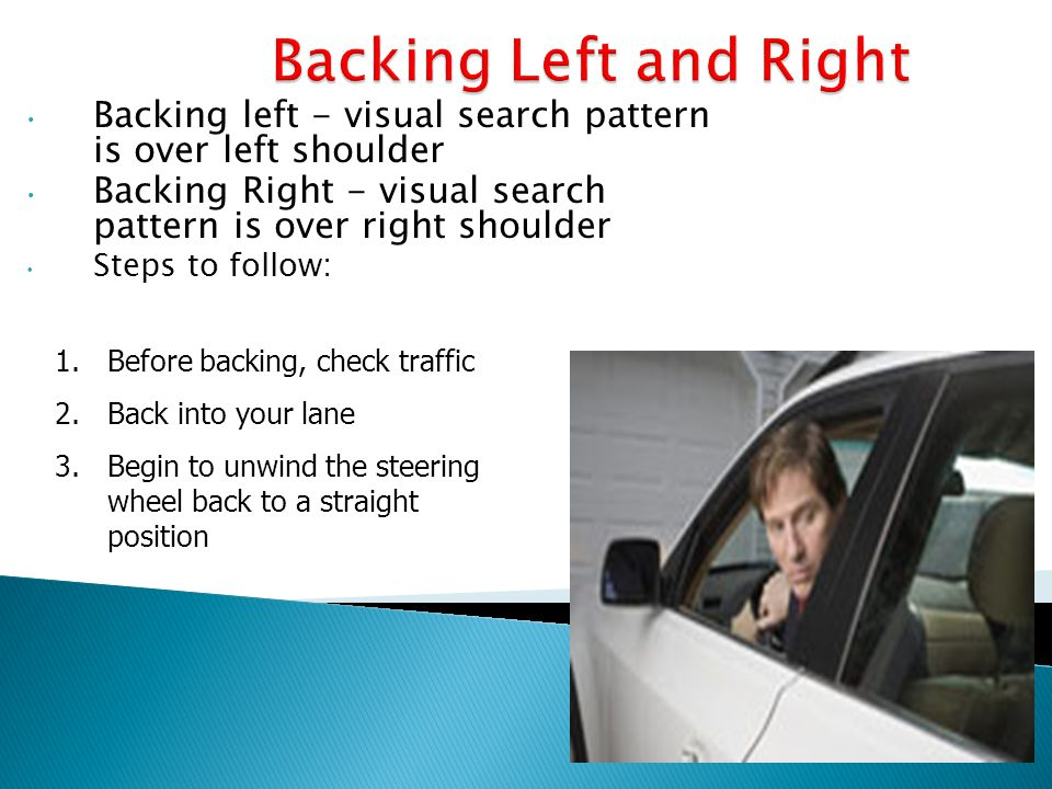 Backing Left and Right Backing left - visual search pattern is over left shoulder. Backing Right - visual search pattern is over right shoulder.