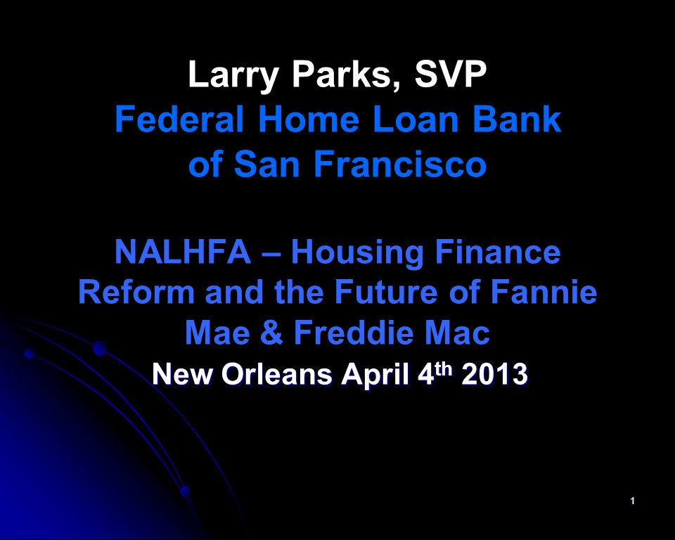 Larry Parks, SVP Federal Home Loan Bank of San Francisco NALHFA – Housing Finance Reform and the Future of Fannie Mae & Freddie Mac