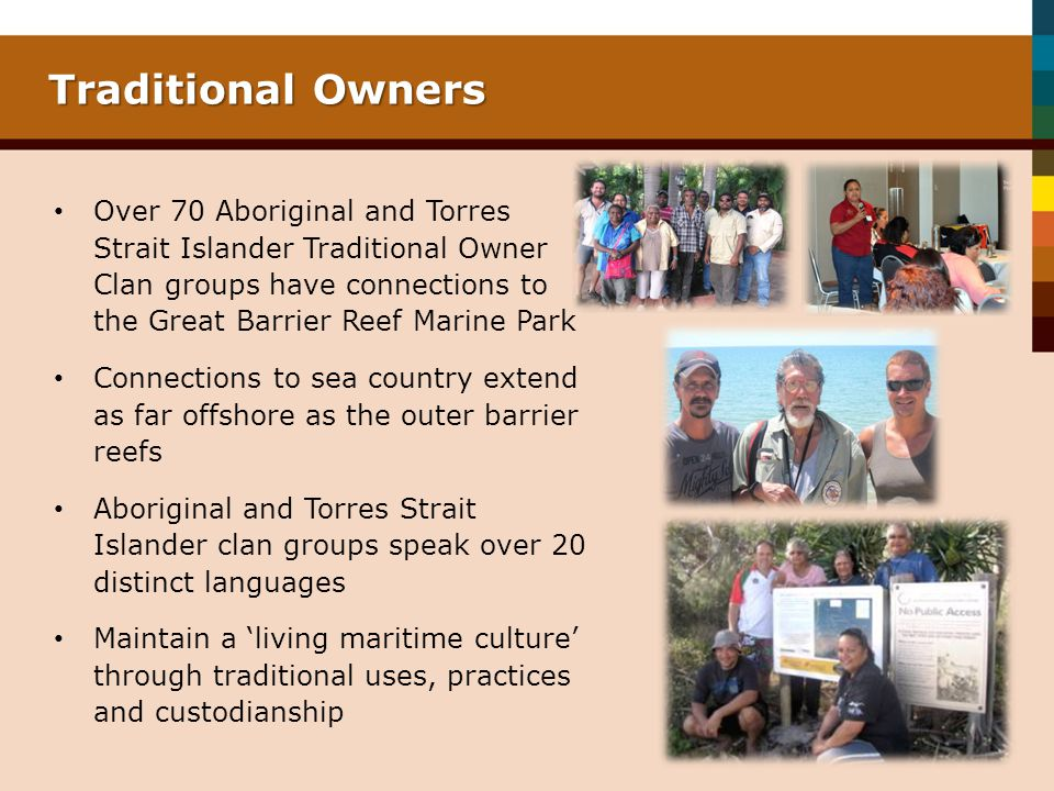 Traditional Owners Over 70 Aboriginal and Torres Strait Islander Traditional Owner Clan groups have connections to the Great Barrier Reef Marine Park.