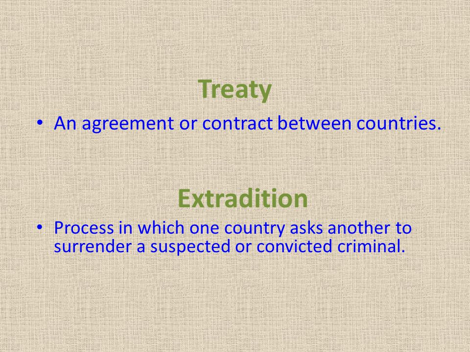 Treaty Extradition An agreement or contract between countries.