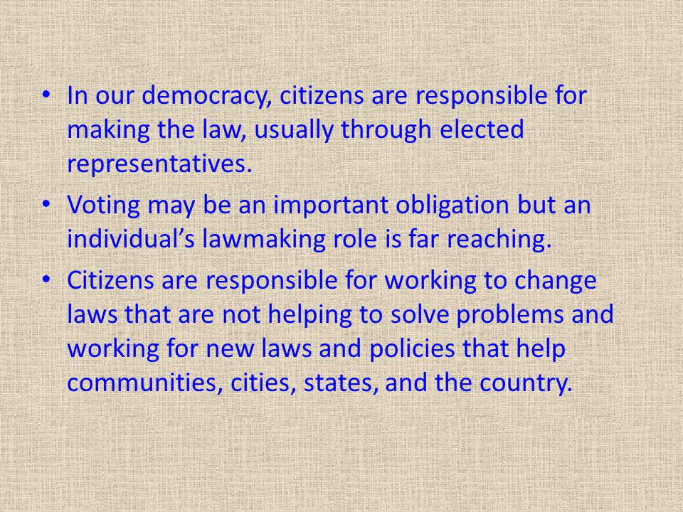 In our democracy, citizens are responsible for making the law, usually through elected representatives.