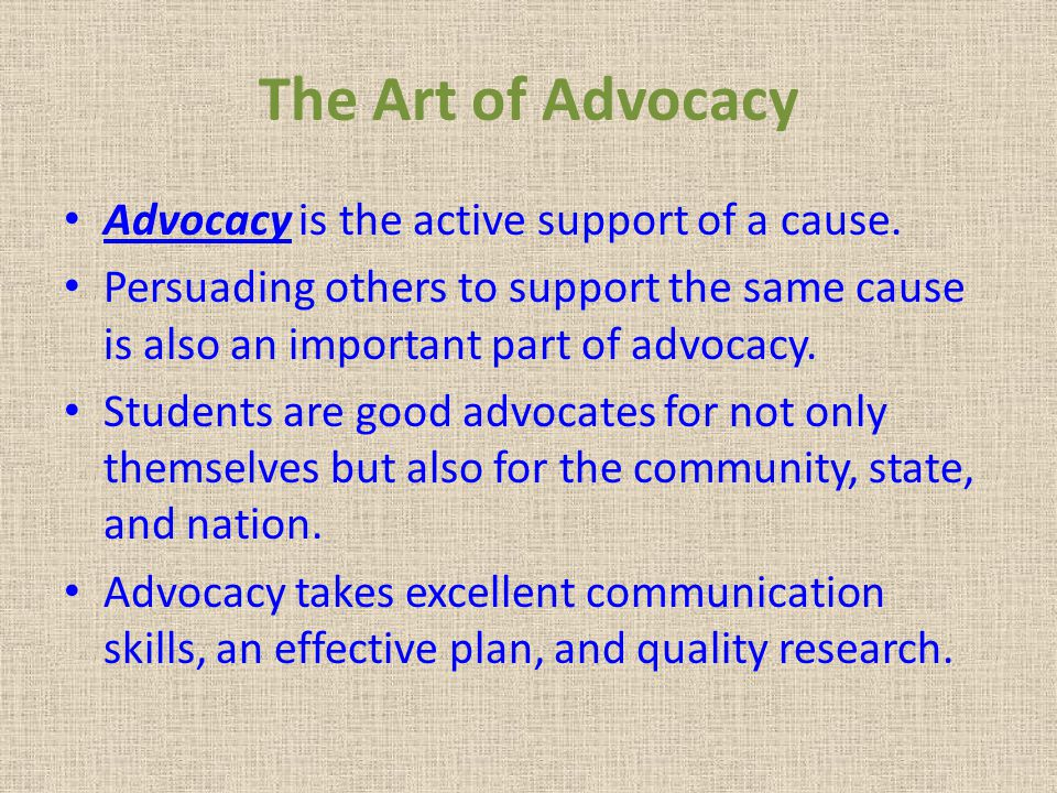 The Art of Advocacy Advocacy is the active support of a cause.