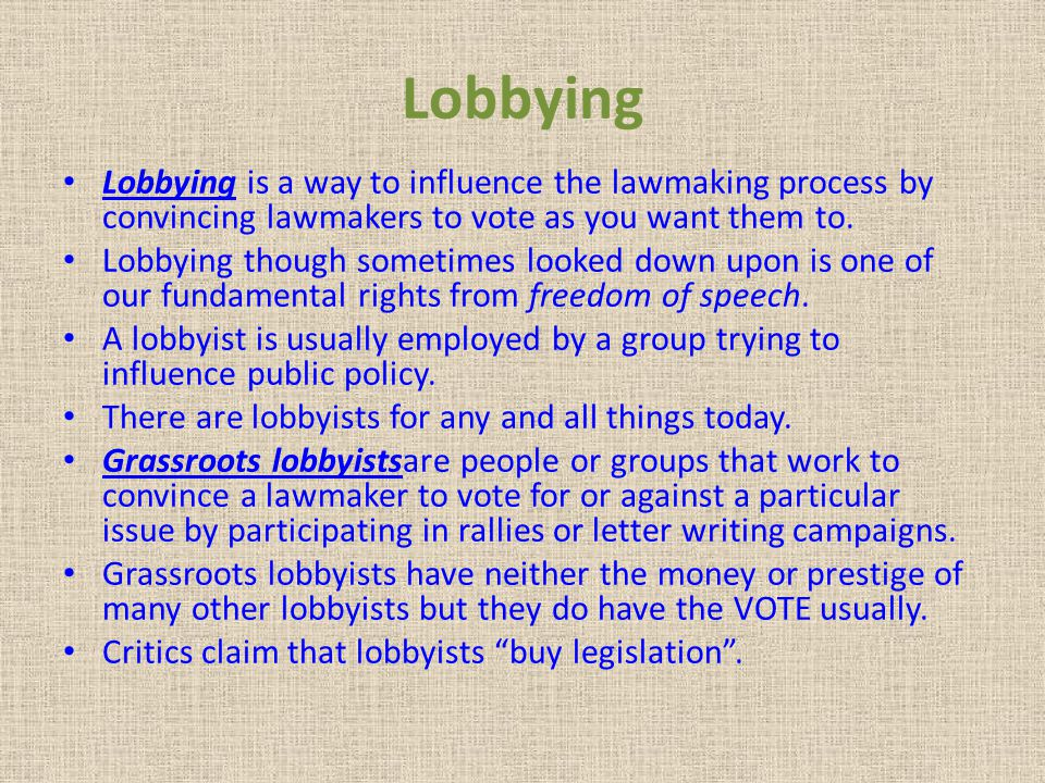 Lobbying Lobbying is a way to influence the lawmaking process by convincing lawmakers to vote as you want them to.