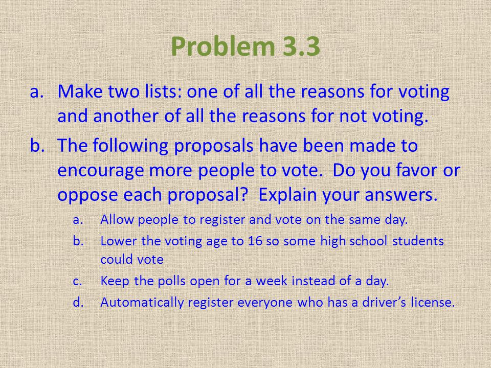 Problem 3.3 Make two lists: one of all the reasons for voting and another of all the reasons for not voting.