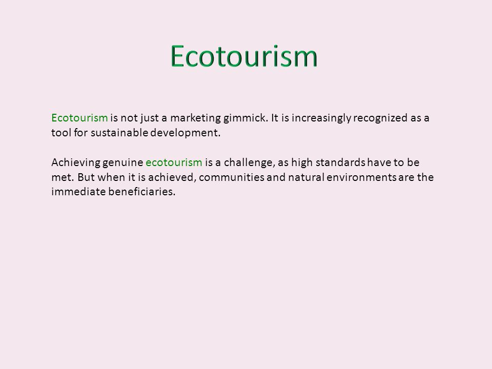 Ecotourism Ecotourism is not just a marketing gimmick. It is increasingly recognized as a tool for sustainable development.