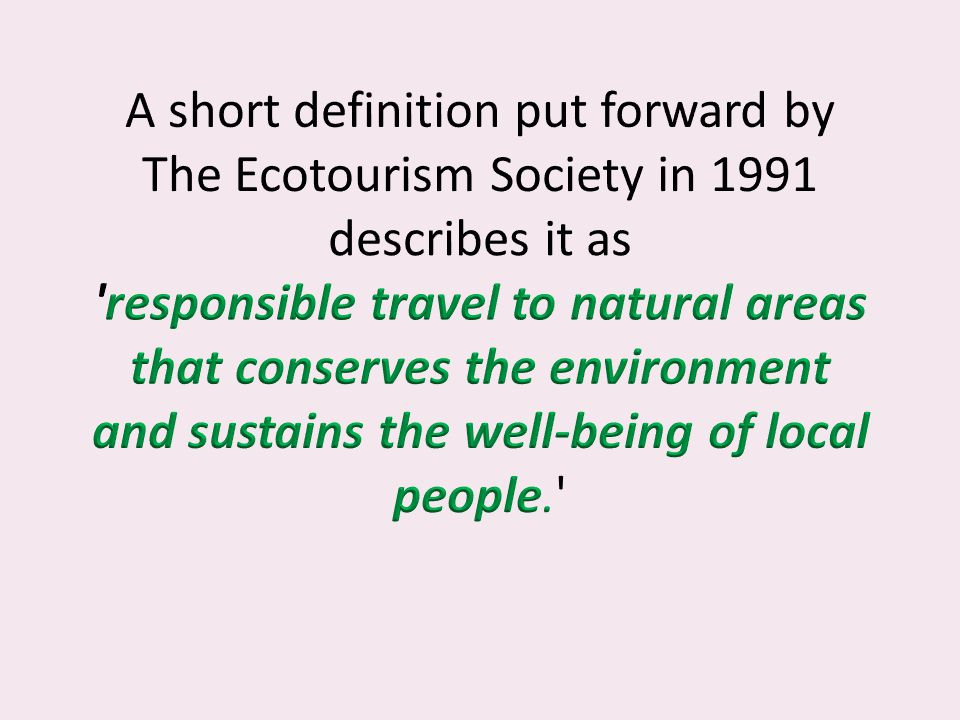 A short definition put forward by The Ecotourism Society in 1991 describes it as responsible travel to natural areas that conserves the environment and sustains the well-being of local people.