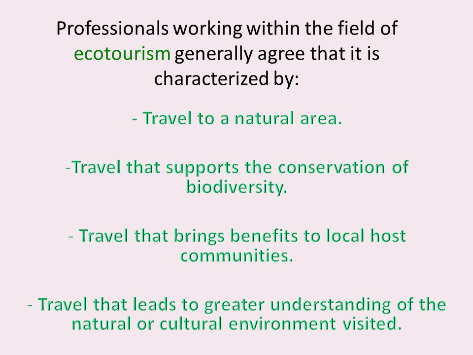 Professionals working within the field of ecotourism generally agree that it is characterized by:
