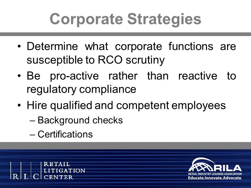 Corporate Strategies Determine what corporate functions are susceptible to RCO scrutiny. Be pro-active rather than reactive to regulatory compliance.