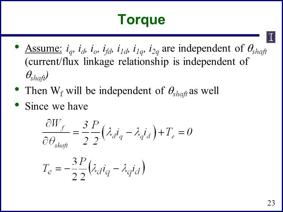 Torque Assume: iq, id, io, ifd, i1d, i1q, i2q are independent of shaft (current/flux linkage relationship is independent of shaft)