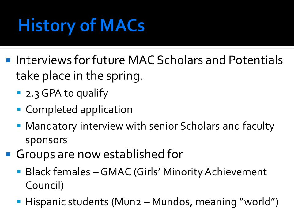 History of MACs Interviews for future MAC Scholars and Potentials take place in the spring. 2.3 GPA to qualify.