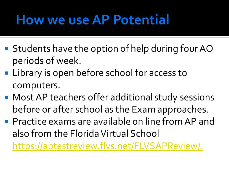 How we use AP Potential Students have the option of help during four AO periods of week. Library is open before school for access to computers.