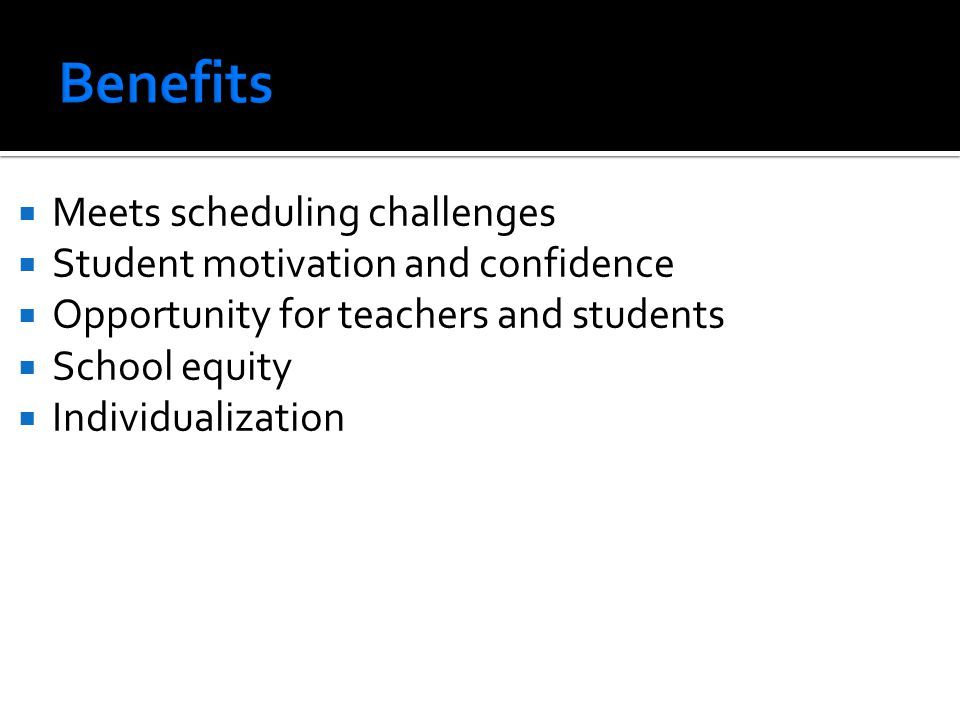 Benefits Meets scheduling challenges Student motivation and confidence