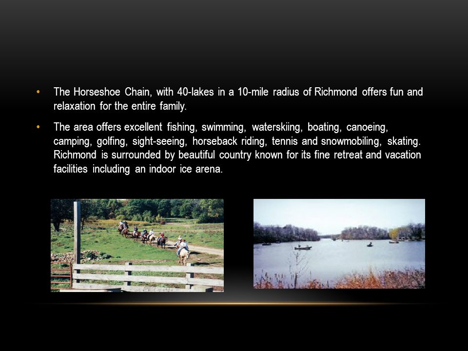The Horseshoe Chain, with 40-lakes in a 10-mile radius of Richmond offers fun and relaxation for the entire family.